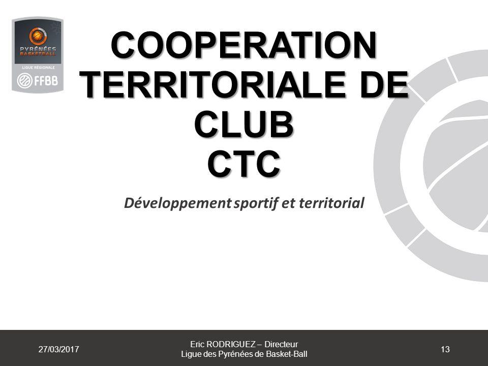COOPERATION TERRITORIALE DE CLUB CTC Développement sportif et territorial 27/03/2017 Eric RODRIGUEZ – Directeur Ligue des Pyrénées de Basket-Ball 13