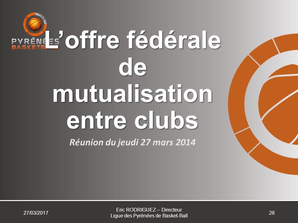 Loffre fédérale de mutualisation entre clubs Réunion du jeudi 27 mars 2014 27/03/2017 Eric RODRIGUEZ – Directeur Ligue des Pyrénées de Basket-Ball 28