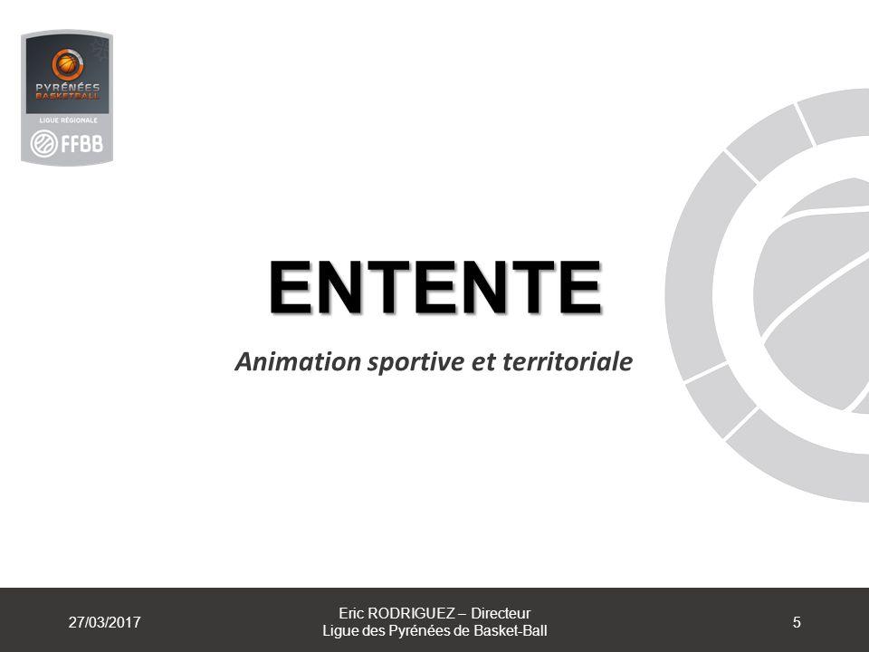 ENTENTE Animation sportive et territoriale 27/03/2017 Eric RODRIGUEZ – Directeur Ligue des Pyrénées de Basket-Ball 5