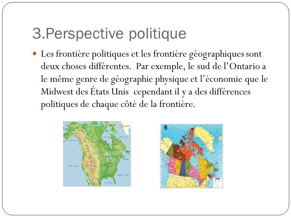 3.Perspective politique Les frontière politiques et les frontière géographiques sont deux choses différentes. Par exemple, le sud de lOntario a le mêm