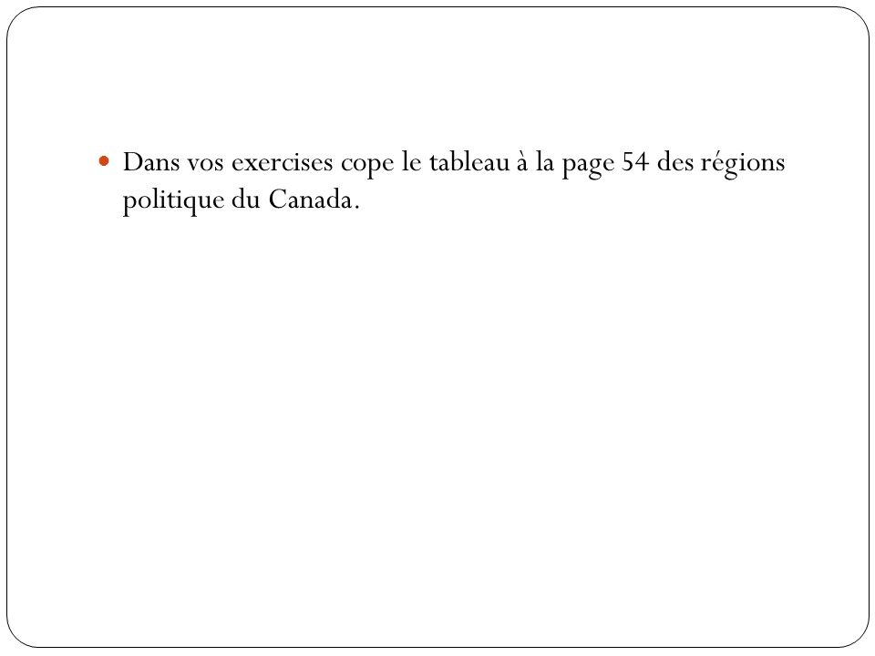 Dans vos exercises cope le tableau à la page 54 des régions politique du Canada.