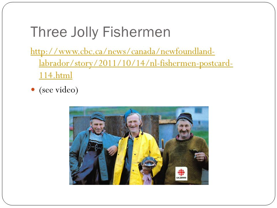 Three Jolly Fishermen http://www.cbc.ca/news/canada/newfoundland- labrador/story/2011/10/14/nl-fishermen-postcard- 114.html (see video)
