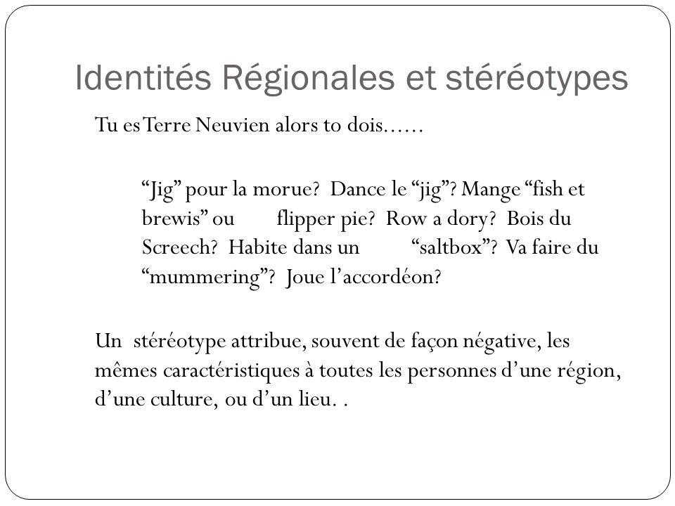 Identités Régionales et stéréotypes Tu es Terre Neuvien alors to dois...... Jig pour la morue? Dance le jig? Mange fish et brewis ouflipper pie? Row a
