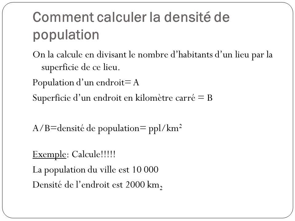 Comment calculer la densité de population On la calcule en divisant le nombre dhabitants dun lieu par la superficie de ce lieu. Population dun endroit