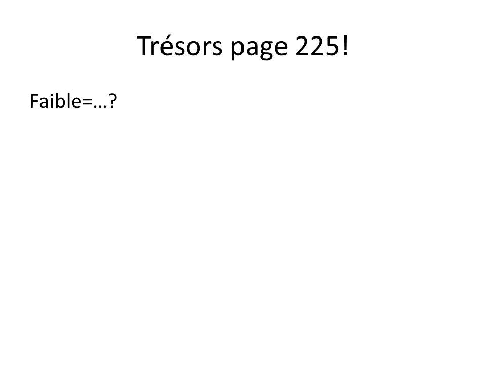 Trésors page 225! Faible=…?