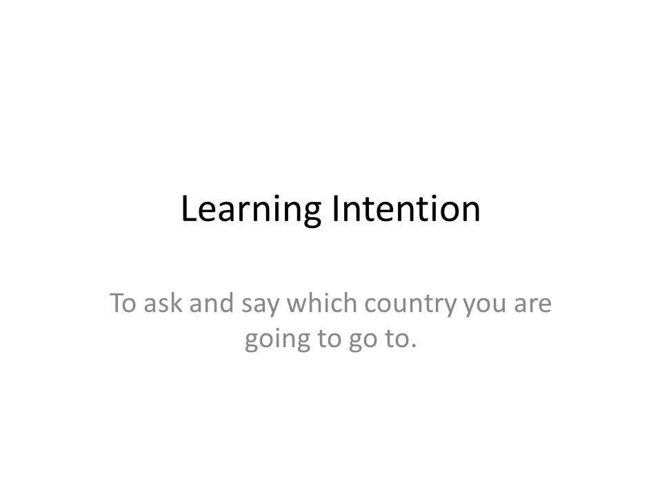 Learning Intention To ask and say which country you are going to go to.