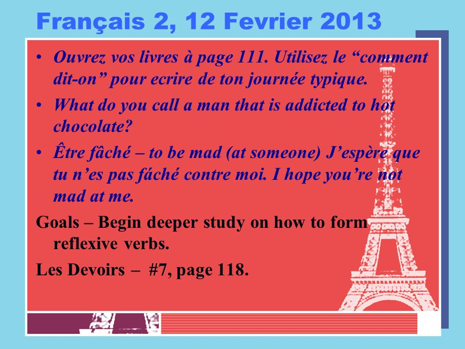 Français 2, 12 Fevrier 2013 Ouvrez vos livres à page 111. Utilisez le comment dit-on pour ecrire de ton journée typique. What do you call a man that i