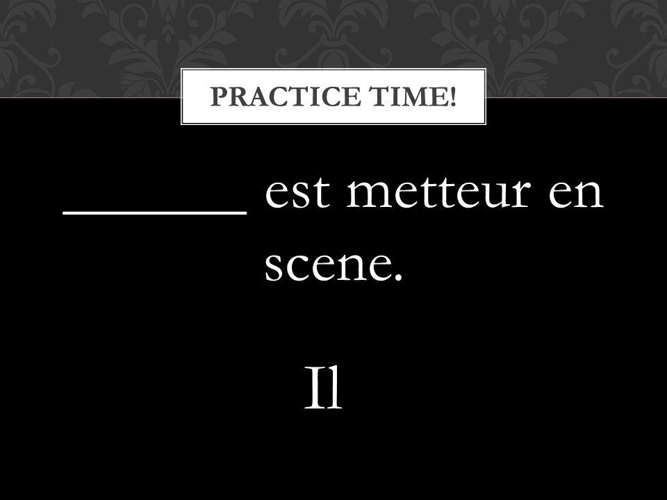 ______ est metteur en scene. PRACTICE TIME! Il