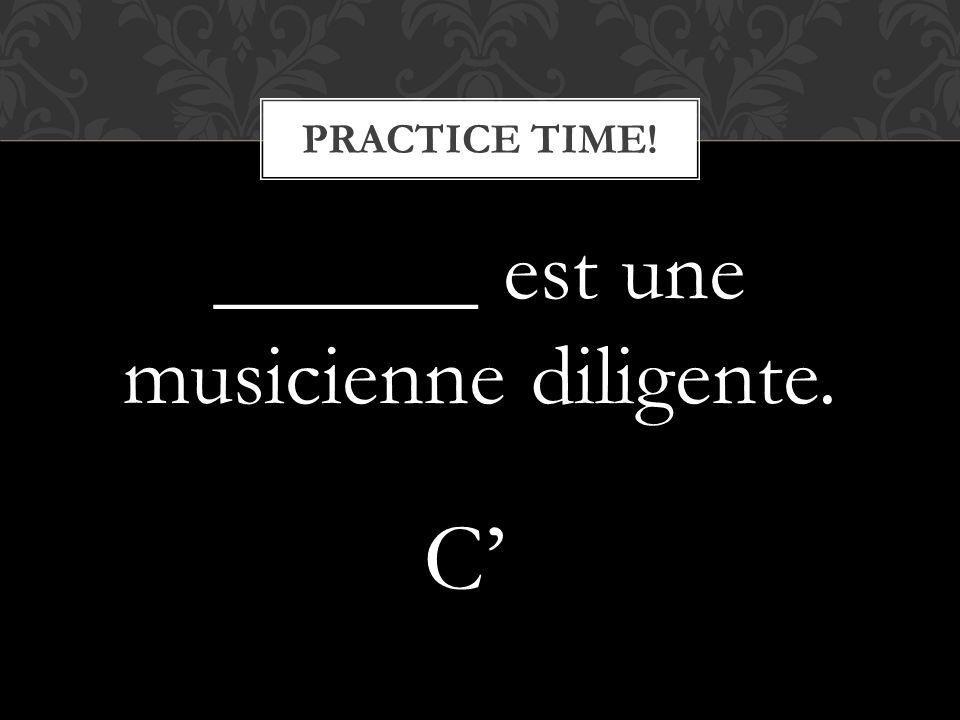 ______ est une musicienne diligente. PRACTICE TIME! C