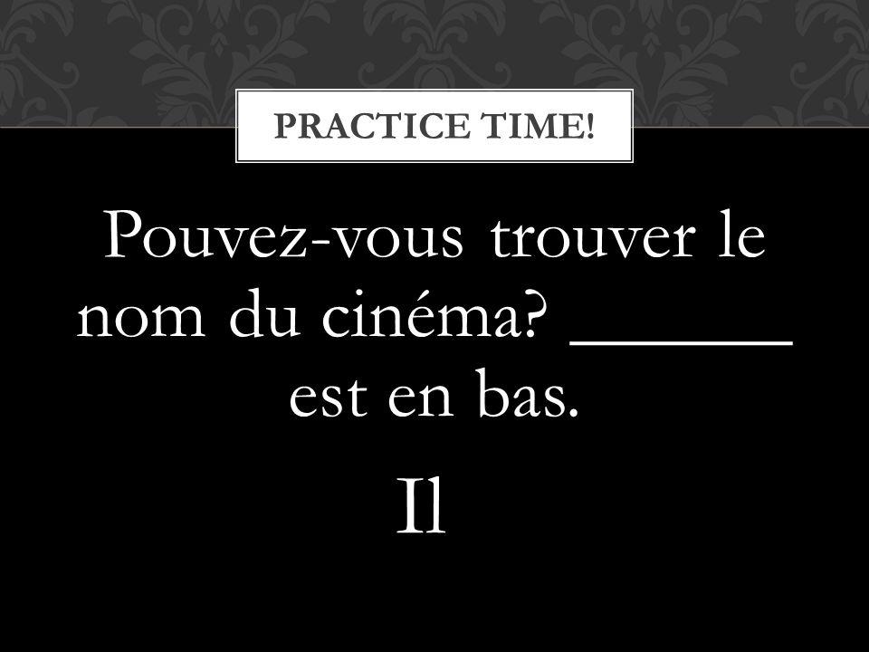 Pouvez-vous trouver le nom du cinéma? ______ est en bas. PRACTICE TIME! Il