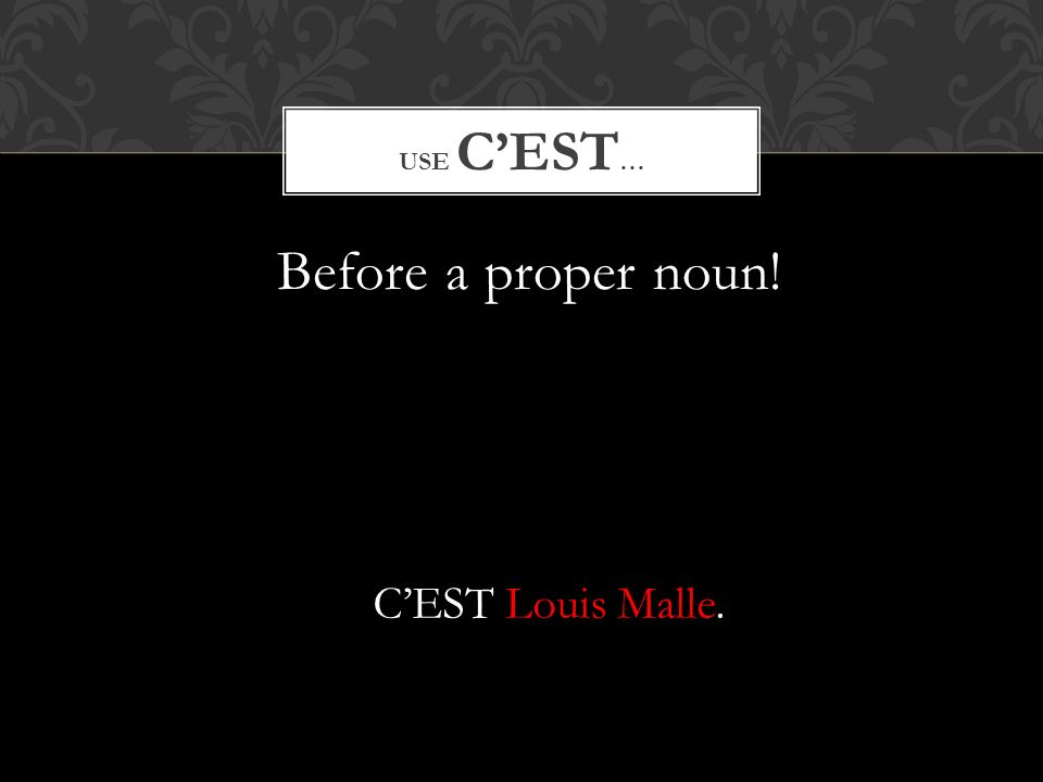Before a proper noun! USE CEST … CEST Louis Malle.