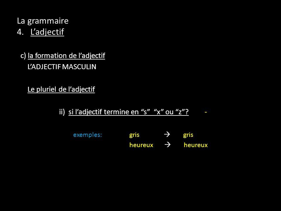 La grammaire 4. Ladjectif c) la formation de ladjectif LADJECTIF MASCULIN Le pluriel de ladjectif ii) si ladjectif termine en s x ou z? - exemples:gri