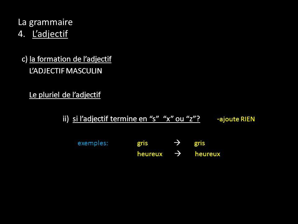 La grammaire 4. Ladjectif c) la formation de ladjectif LADJECTIF MASCULIN Le pluriel de ladjectif ii) si ladjectif termine en s x ou z? - ajoute RIEN