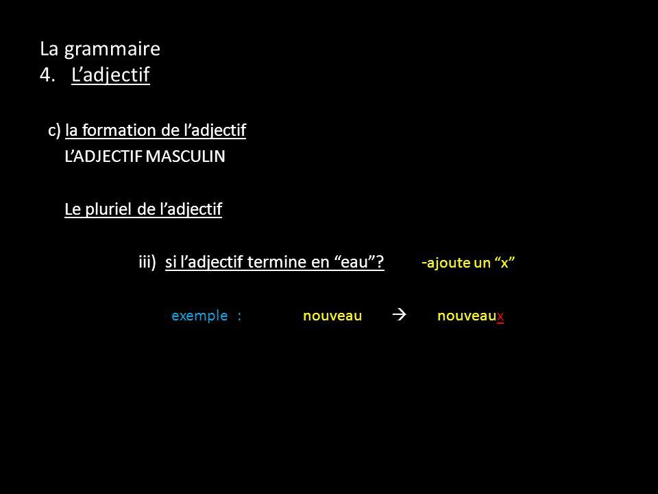 La grammaire 4. Ladjectif c) la formation de ladjectif LADJECTIF MASCULIN Le pluriel de ladjectif iii) si ladjectif termine en eau? - ajoute un x exem