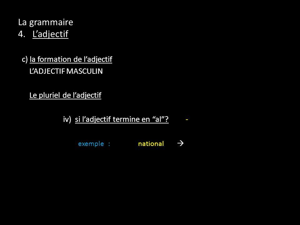 La grammaire 4. Ladjectif c) la formation de ladjectif LADJECTIF MASCULIN Le pluriel de ladjectif iv) si ladjectif termine en al? - exemple:national