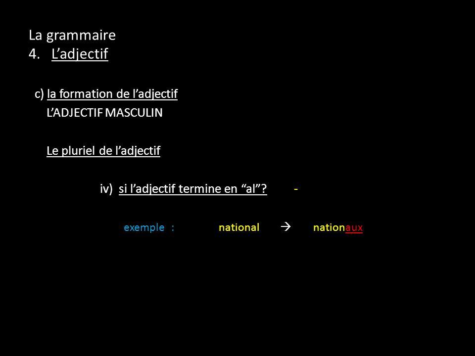 La grammaire 4. Ladjectif c) la formation de ladjectif LADJECTIF MASCULIN Le pluriel de ladjectif iv) si ladjectif termine en al? - exemple:national n