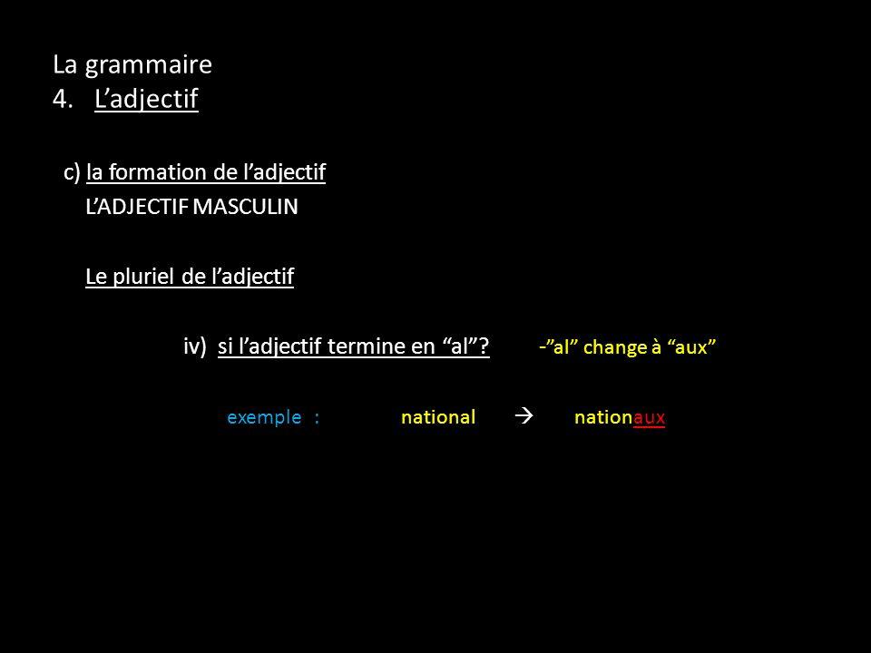La grammaire 4. Ladjectif c) la formation de ladjectif LADJECTIF MASCULIN Le pluriel de ladjectif iv) si ladjectif termine en al? - al change à aux ex