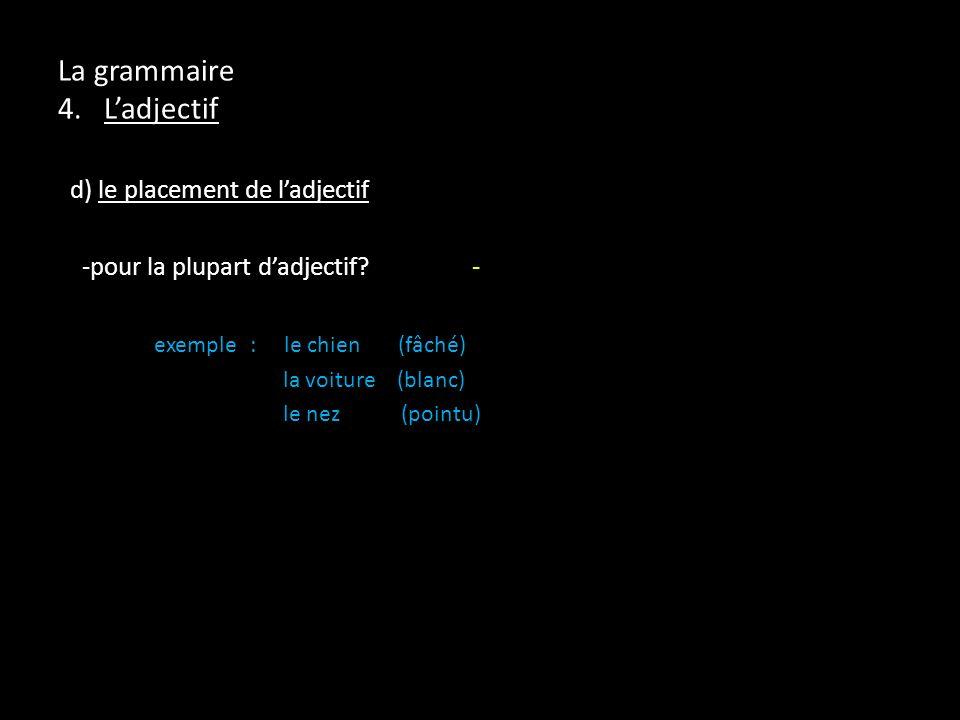 La grammaire 4. Ladjectif d) le placement de ladjectif -pour la plupart dadjectif? - exemple: le chien (fâché) la voiture (blanc) le nez (pointu)