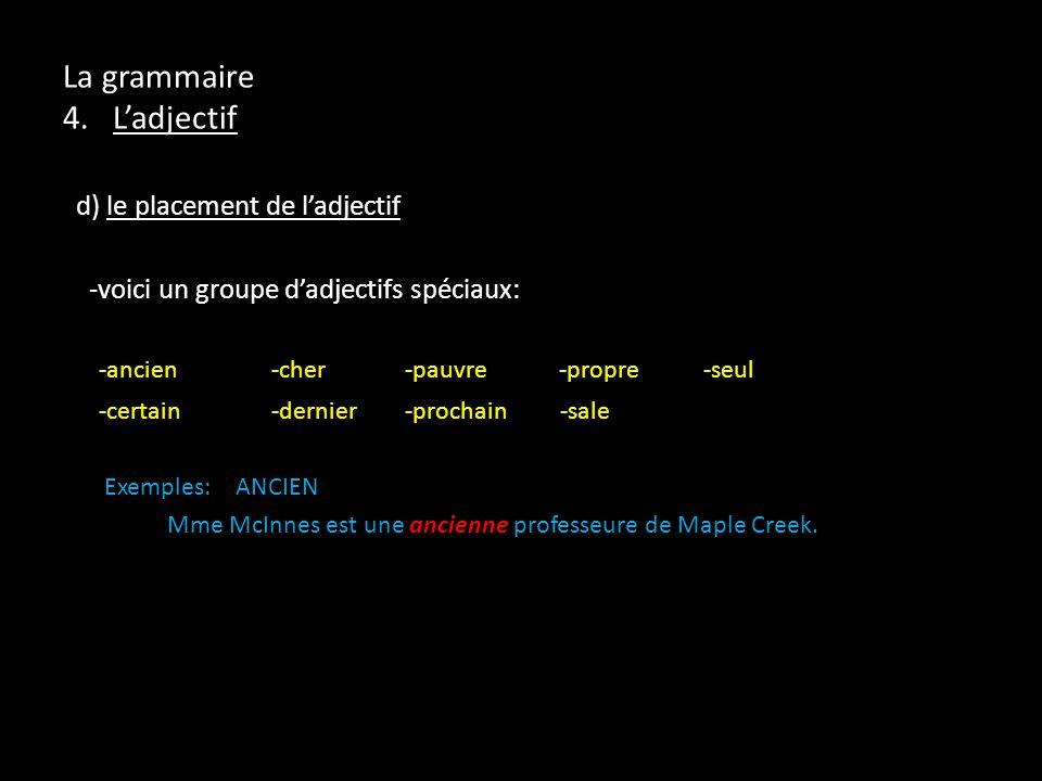 La grammaire 4. Ladjectif d) le placement de ladjectif -voici un groupe dadjectifs spéciaux: -ancien-cher -pauvre -propre -seul -certain-dernier -proc