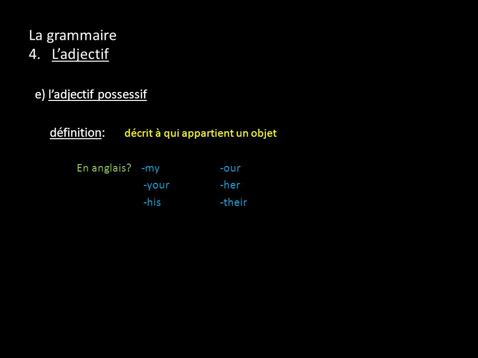 La grammaire 4. Ladjectif e) ladjectif possessif définition: décrit à qui appartient un objet En anglais? -my -our -your-her -his -their