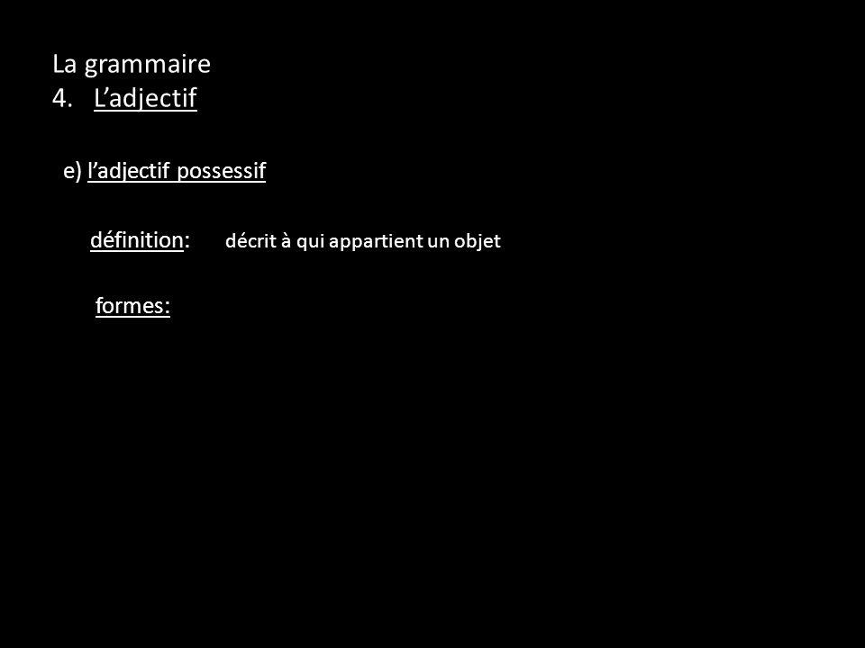 La grammaire 4. Ladjectif e) ladjectif possessif définition: décrit à qui appartient un objet formes: nom (m) nom (f) pluriel (m & f) -cest à moi: mon