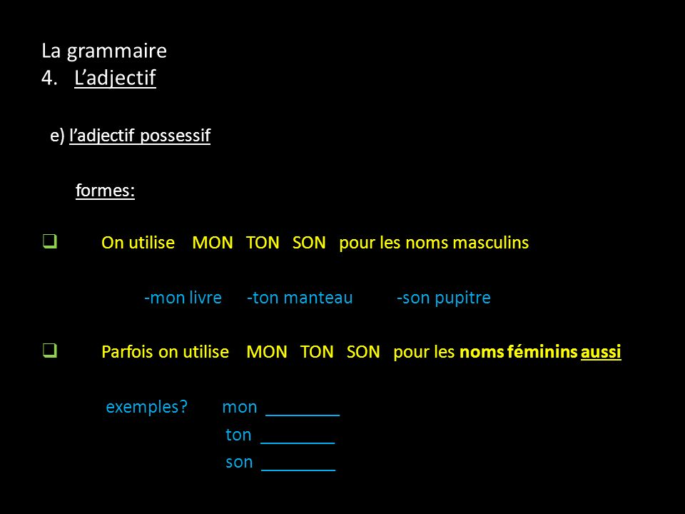 e) ladjectif possessif formes: On utilise MON TON SON pour les noms masculins -mon livre-ton manteau -son pupitre Parfois on utilise MON TON SON pour