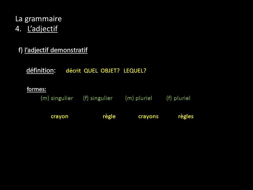 La grammaire 4. Ladjectif f) ladjectif demonstratif définition: décrit QUEL OBJET? LEQUEL? formes: (m) singulier (f) singulier (m) pluriel (f) pluriel