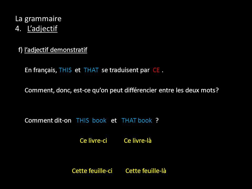 La grammaire 4. Ladjectif f) ladjectif demonstratif En français, THIS et THAT se traduisent par CE. Comment, donc, est-ce quon peut différencier entre