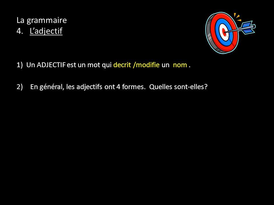 La grammaire 4. Ladjectif 1) Un ADJECTIF est un mot qui decrit /modifie un nom. 2)En général, les adjectifs ont 4 formes. Quelles sont-elles?