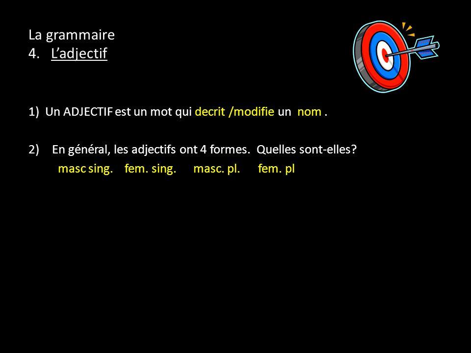 La grammaire 4. Ladjectif 1) Un ADJECTIF est un mot qui decrit /modifie un nom. 2)En général, les adjectifs ont 4 formes. Quelles sont-elles? masc sin