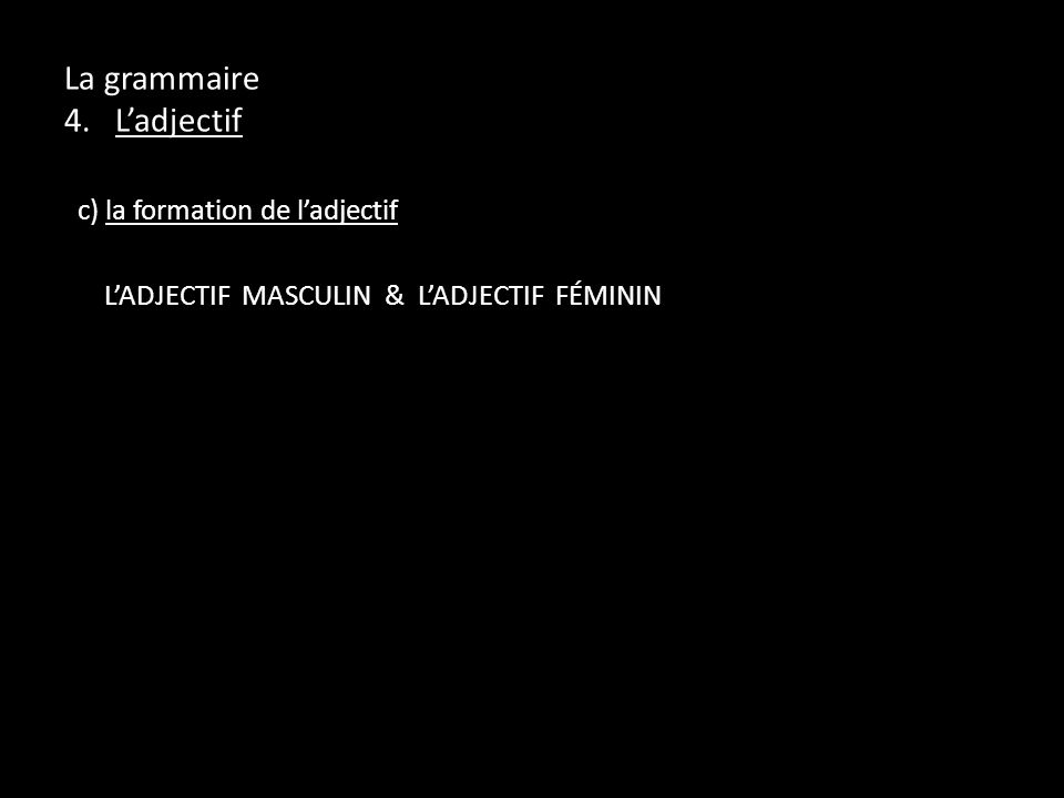La grammaire 4. Ladjectif c) la formation de ladjectif LADJECTIF MASCULIN & LADJECTIF FÉMININ