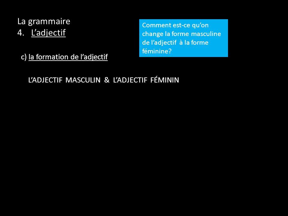 La grammaire 4. Ladjectif c) la formation de ladjectif LADJECTIF MASCULIN & LADJECTIF FÉMININ Comment est-ce quon change la forme masculine de ladject