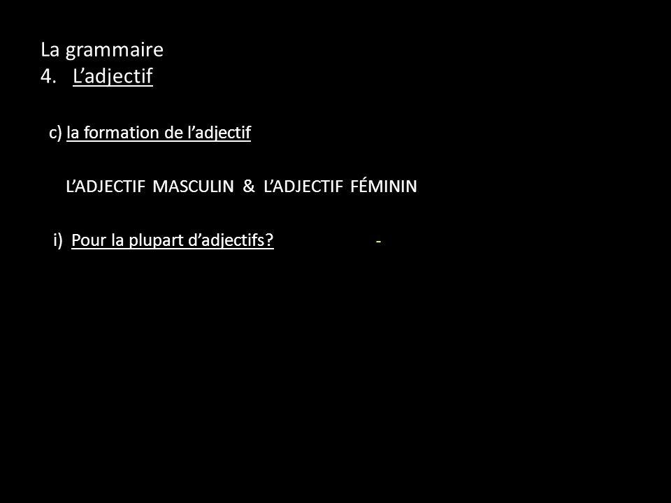 La grammaire 4. Ladjectif c) la formation de ladjectif LADJECTIF MASCULIN & LADJECTIF FÉMININ i) Pour la plupart dadjectifs? -