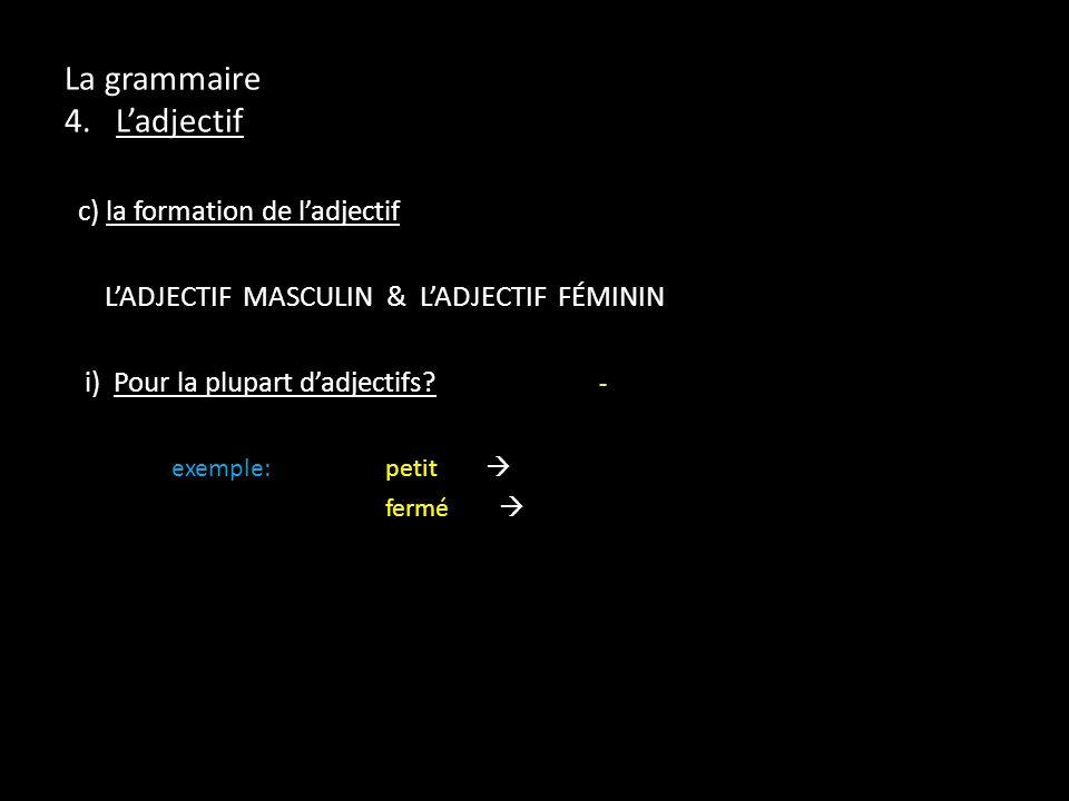 La grammaire 4. Ladjectif c) la formation de ladjectif LADJECTIF MASCULIN & LADJECTIF FÉMININ i) Pour la plupart dadjectifs? - exemple:petit fermé