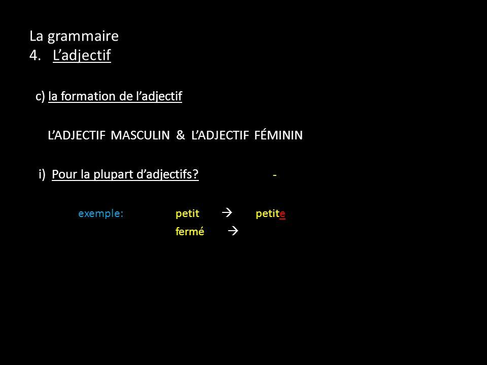 La grammaire 4. Ladjectif c) la formation de ladjectif LADJECTIF MASCULIN & LADJECTIF FÉMININ i) Pour la plupart dadjectifs? - exemple:petit petite fe