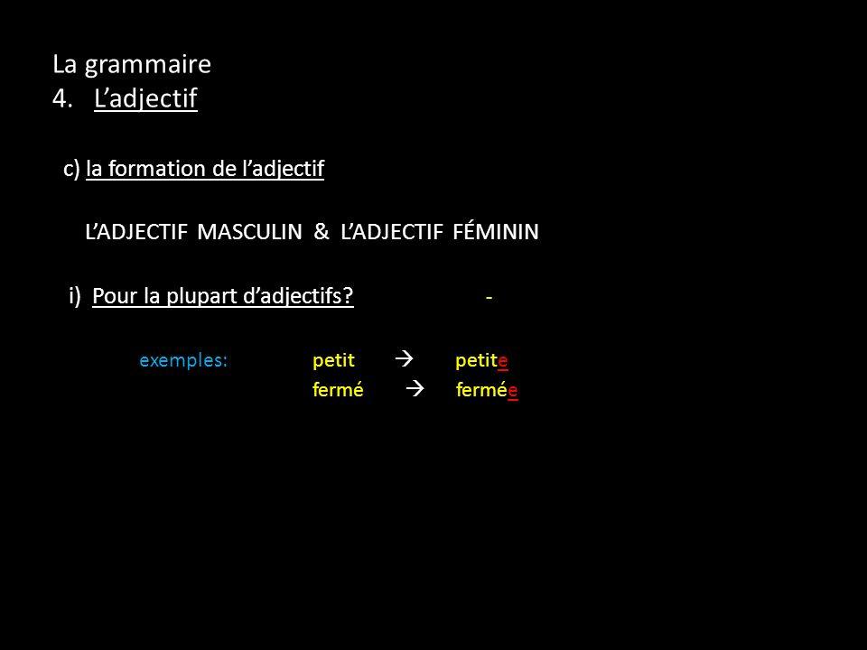 La grammaire 4. Ladjectif c) la formation de ladjectif LADJECTIF MASCULIN & LADJECTIF FÉMININ i) Pour la plupart dadjectifs? - exemples:petit petite f