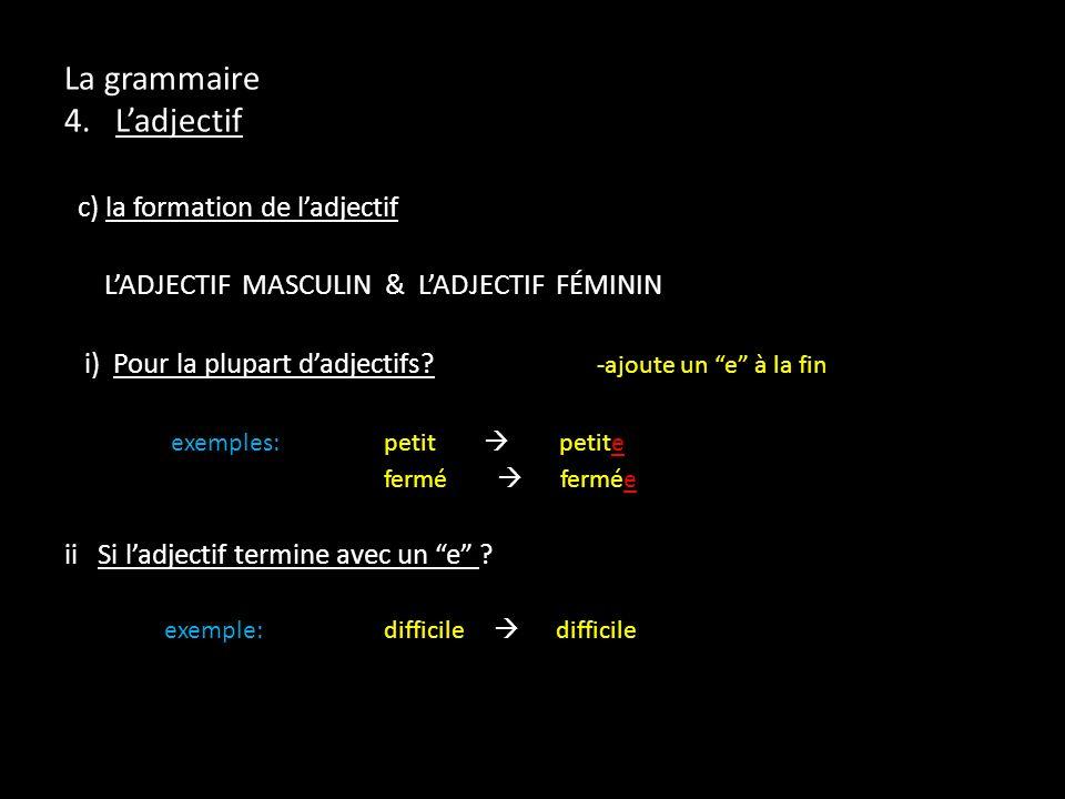 La grammaire 4. Ladjectif c) la formation de ladjectif LADJECTIF MASCULIN & LADJECTIF FÉMININ i) Pour la plupart dadjectifs? -ajoute un e à la fin exe