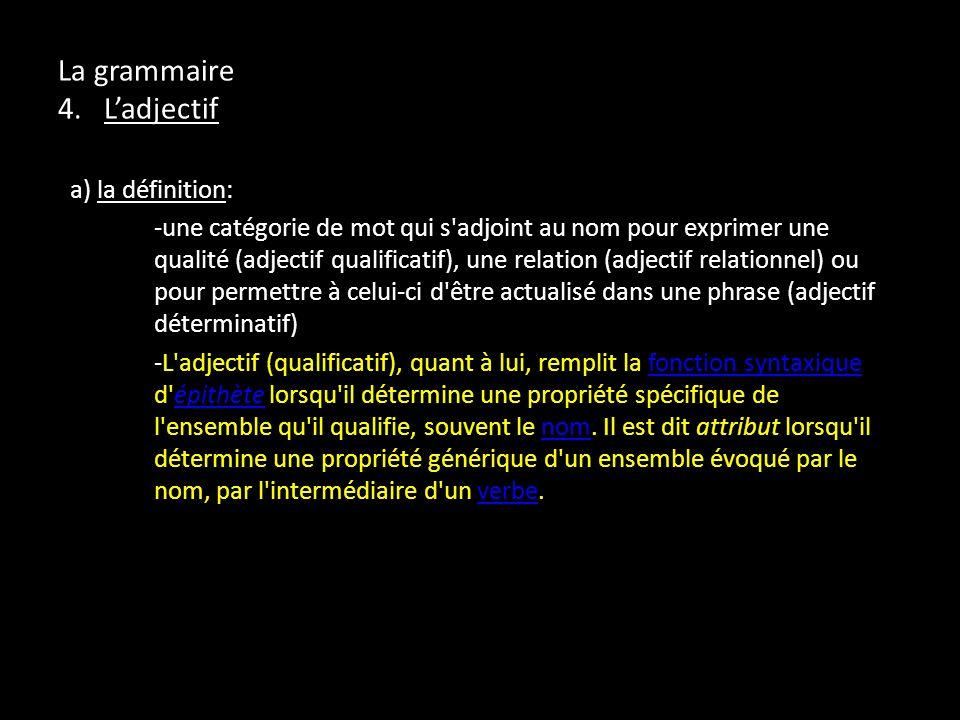 La grammaire 4. Ladjectif a) la définition: -une catégorie de mot qui s'adjoint au nom pour exprimer une qualité (adjectif qualificatif), une relation
