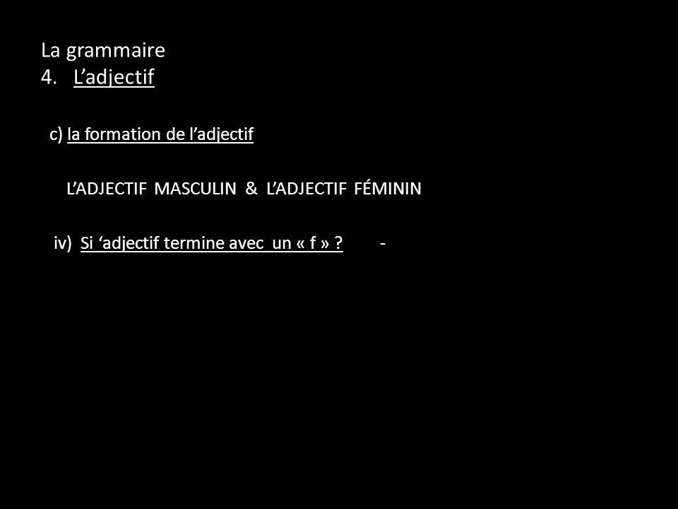 La grammaire 4. Ladjectif c) la formation de ladjectif LADJECTIF MASCULIN & LADJECTIF FÉMININ iv) Si adjectif termine avec un « f » ?-