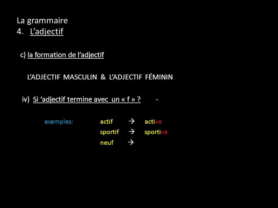 La grammaire 4. Ladjectif c) la formation de ladjectif LADJECTIF MASCULIN & LADJECTIF FÉMININ iv) Si adjectif termine avec un « f » ?- exemples:actif