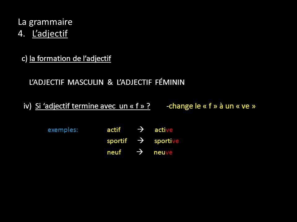 La grammaire 4. Ladjectif c) la formation de ladjectif LADJECTIF MASCULIN & LADJECTIF FÉMININ iv) Si adjectif termine avec un « f » ?-change le « f »
