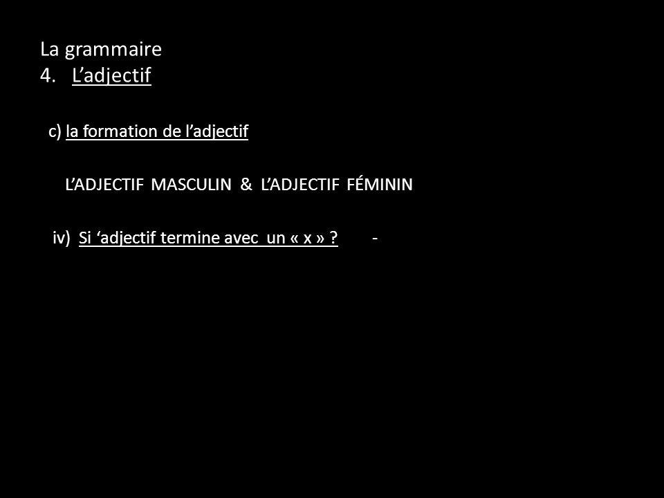 La grammaire 4. Ladjectif c) la formation de ladjectif LADJECTIF MASCULIN & LADJECTIF FÉMININ iv) Si adjectif termine avec un « x » ?-