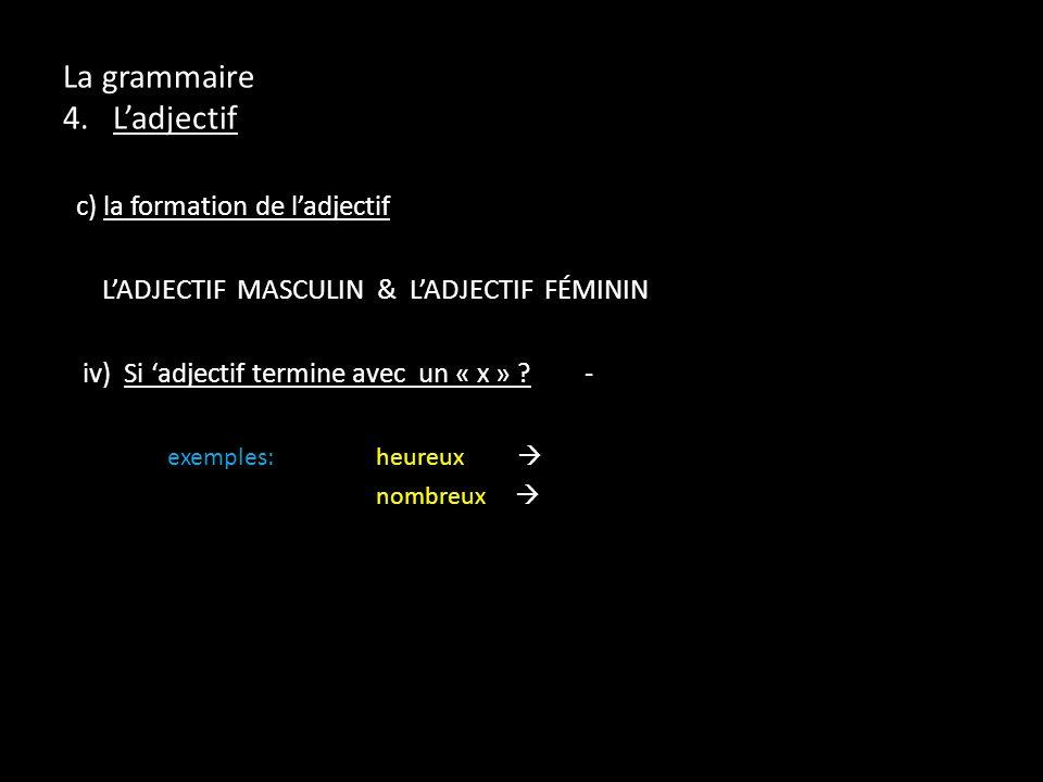 La grammaire 4. Ladjectif c) la formation de ladjectif LADJECTIF MASCULIN & LADJECTIF FÉMININ iv) Si adjectif termine avec un « x » ?- exemples:heureu