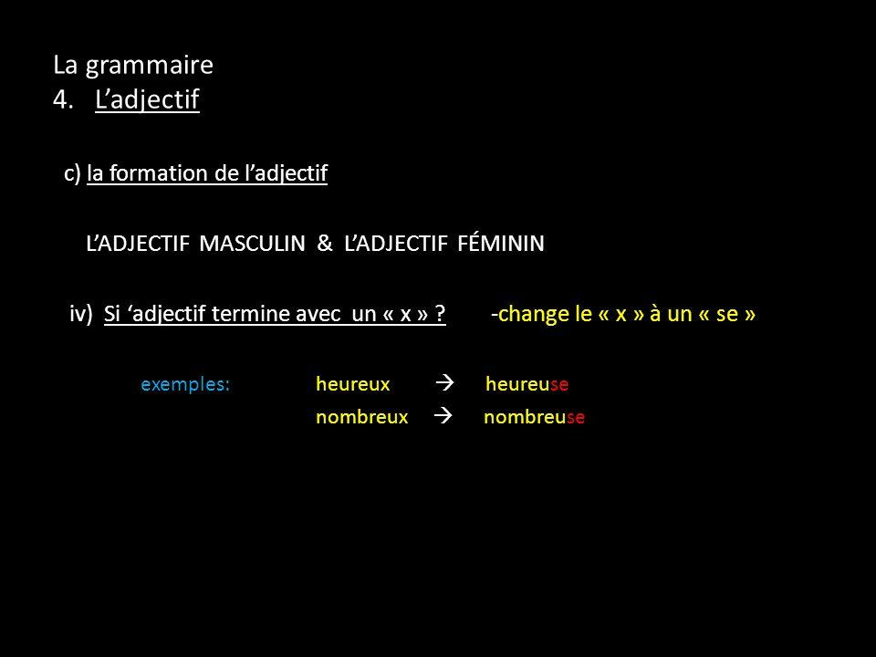 La grammaire 4. Ladjectif c) la formation de ladjectif LADJECTIF MASCULIN & LADJECTIF FÉMININ iv) Si adjectif termine avec un « x » ?-change le « x »