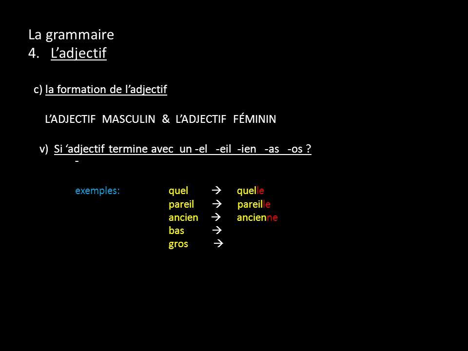 La grammaire 4. Ladjectif c) la formation de ladjectif LADJECTIF MASCULIN & LADJECTIF FÉMININ v) Si adjectif termine avec un -el -eil -ien -as -os ? -