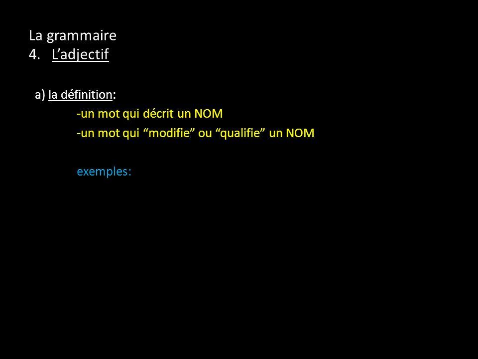 La grammaire 4. Ladjectif a) la définition: -un mot qui décrit un NOM -un mot qui modifie ou qualifie un NOM exemples: