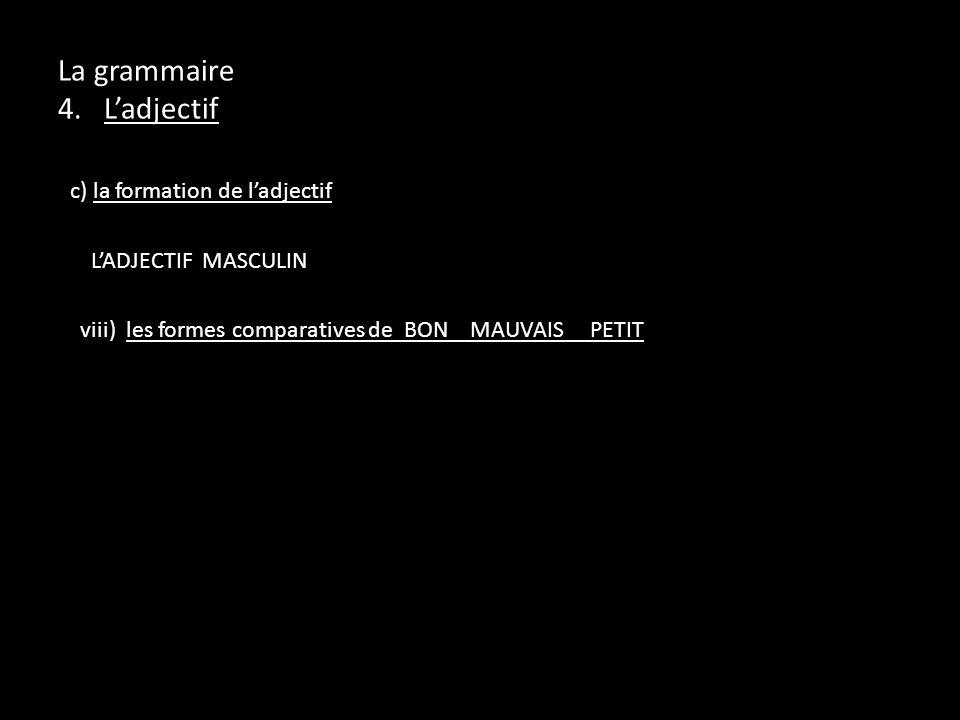 c) la formation de ladjectif LADJECTIF MASCULIN viii) les formes comparatives de BON MAUVAIS PETIT La grammaire 4. Ladjectif