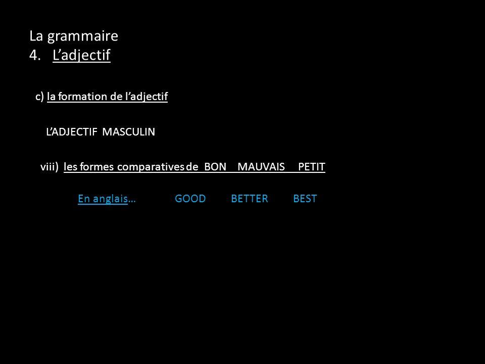 c) la formation de ladjectif LADJECTIF MASCULIN viii) les formes comparatives de BON MAUVAIS PETIT En anglais…GOOD BETTER BEST La grammaire 4. Ladject