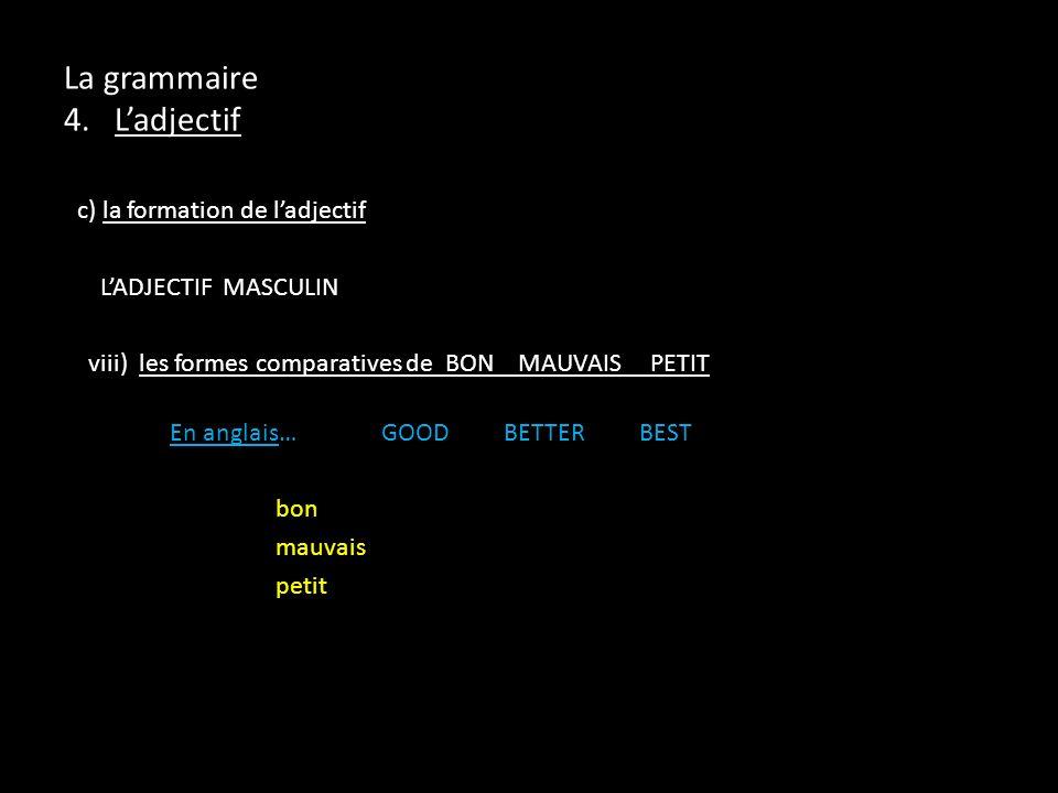 c) la formation de ladjectif LADJECTIF MASCULIN viii) les formes comparatives de BON MAUVAIS PETIT En anglais…GOOD BETTER BEST bon mauvais petit La gr