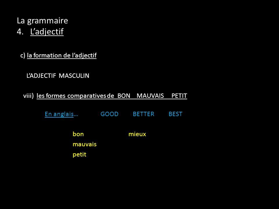 c) la formation de ladjectif LADJECTIF MASCULIN viii) les formes comparatives de BON MAUVAIS PETIT En anglais…GOOD BETTER BEST bon mieux mauvais petit